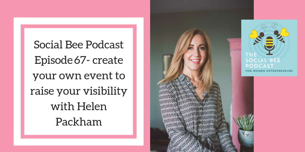 Social Bee Podcast for women entrepreneurs - create your own event to raise your visibility with Helen Packham